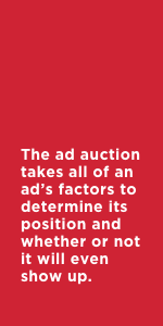The ad auction takes all of an ad's factors to determine its position and whether or not it will even show up.